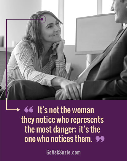 It's not the woman they notice that's dangerous... it's the woman who notices them.