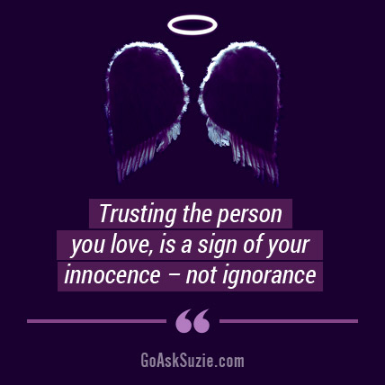 Trusting the person you love is not a sign of ignorance; it's a sign of innocence.