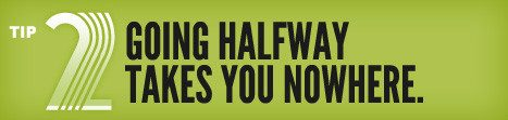 Tip 02:Going Halfway Takes You Nowhere